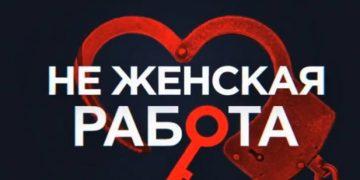 Фильм НЕ ЖЕНСКАЯ РАБОТА 2019, СЕРИАЛ , все серии, от 15.04.2019.