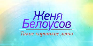 ЖЕНЯ БЕЛОУСОВ Такое короткое лето на ПЕРВОМ документальный фильм.
