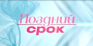 ПОЗДНИЙ СРОК (2020) сериал на Первом все серии онлайн
