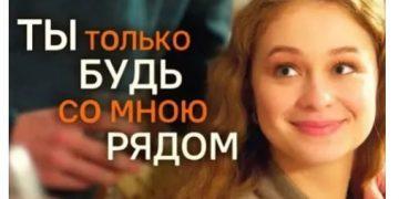 Сериал ТЫ ТОЛЬКО БУДЬ СО МНОЮ РЯДОМ фильм на Россия 1 мелодрама все серии онлайн