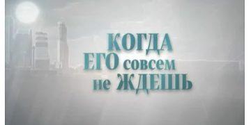 Сериал КОГДА ЕГО СОВСЕМ НЕ ЖДЕШЬ фильм на Россия 1 мелодрама все серии онлайн