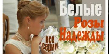 Сериал БЕЛЫЕ РОЗЫ НАДЕЖДЫ фильм на Россия 1 мелодрама все серии онлайн