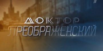 Сериал ДОКТОР ПРЕОБРАЖЕНСКИЙ 2020 серии 1-12 на Первом все серии онлайн